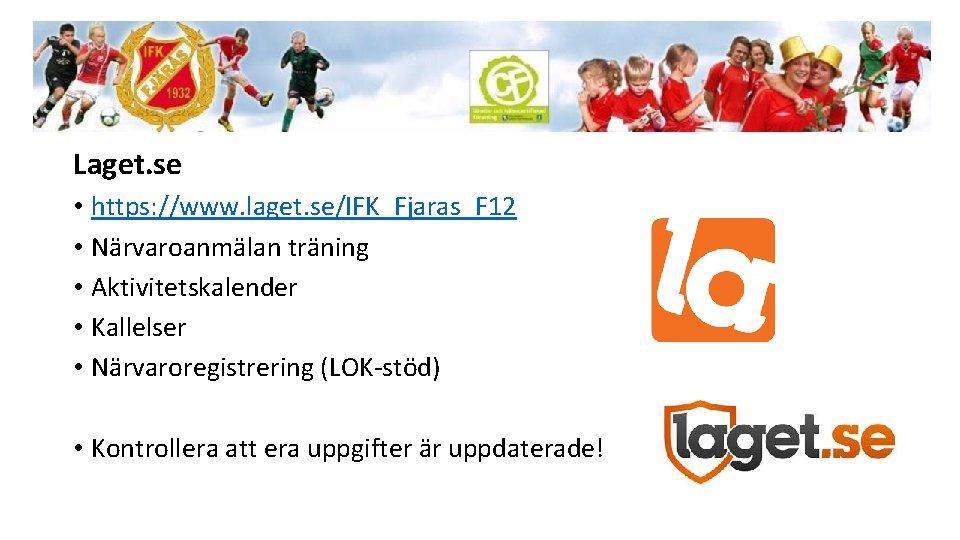 Laget. se • https: //www. laget. se/IFK_Fjaras_F 12 • Närvaroanmälan träning • Aktivitetskalender •