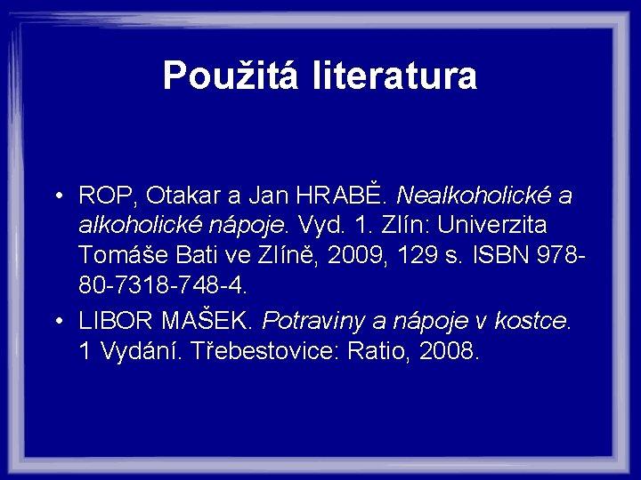 Použitá literatura • ROP, Otakar a Jan HRABĚ. Nealkoholické a alkoholické nápoje. Vyd. 1.
