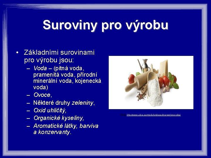 Suroviny pro výrobu • Základními surovinami pro výrobu jsou: – Voda – (pitná voda,