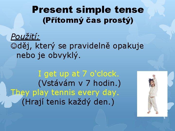 Present simple tense (Přítomný čas prostý) Použití: Jděj, který se pravidelně opakuje nebo je