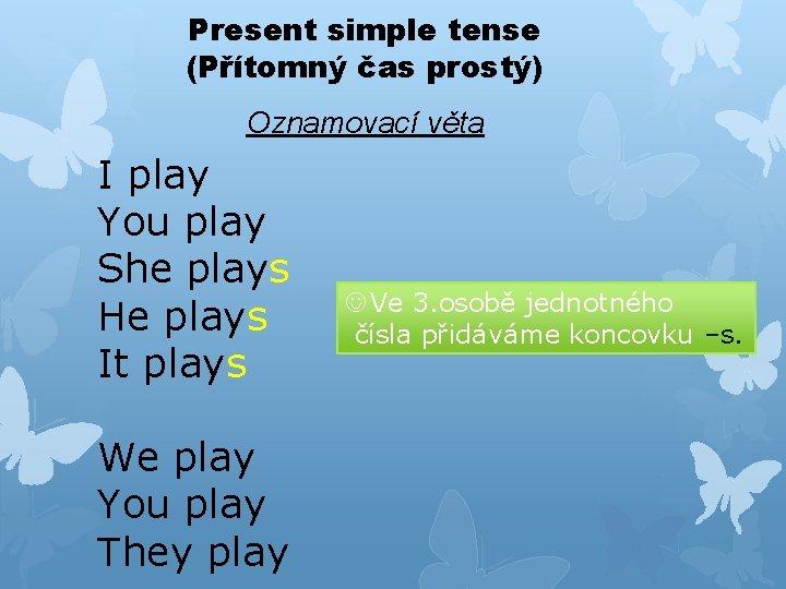 Present simple tense (Přítomný čas prostý) Oznamovací věta I play You play She plays