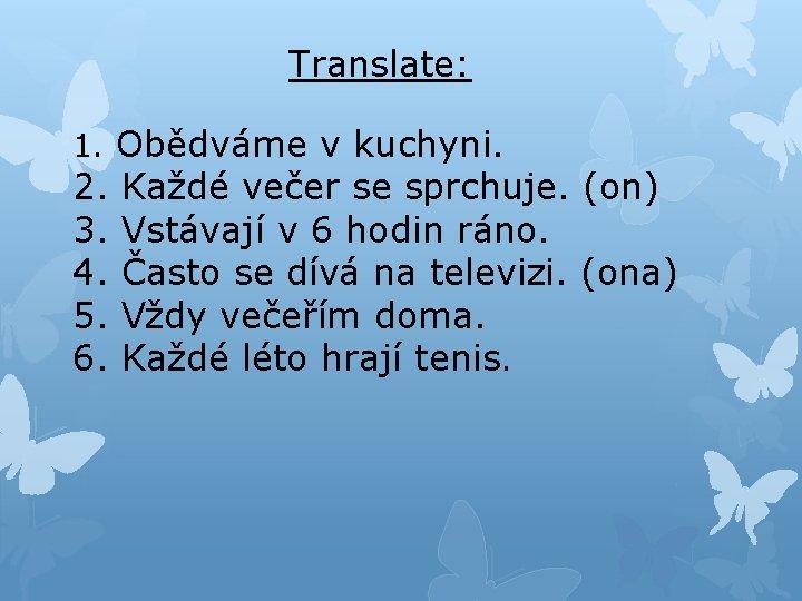 Translate: 1. Obědváme v kuchyni. 2. Každé večer se sprchuje. (on) 3. Vstávají v