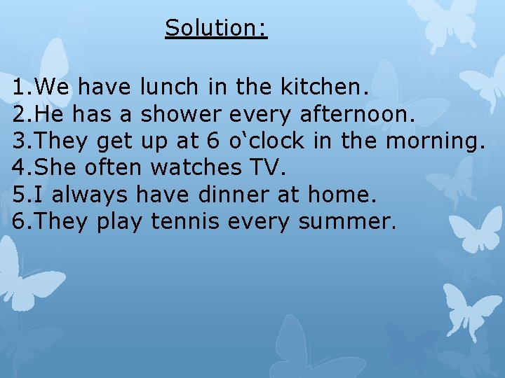 Solution: 1. We have lunch in the kitchen. 2. He has a shower every