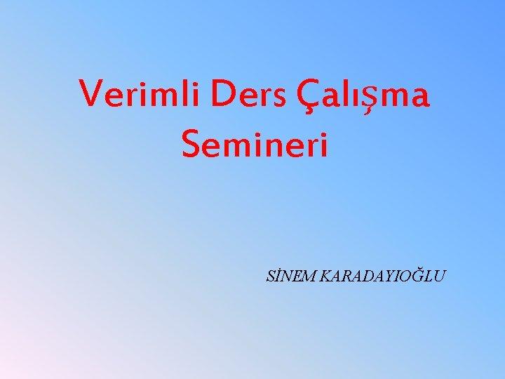 Verimli Ders Çalışma Semineri SİNEM KARADAYIOĞLU