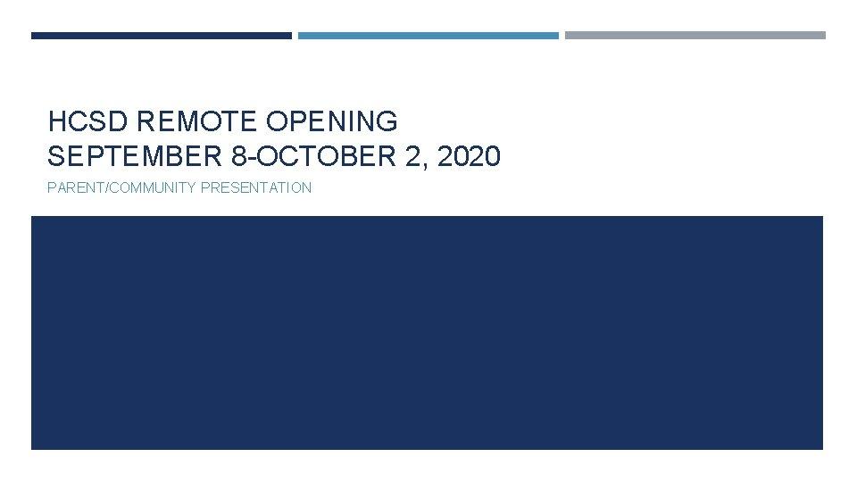 HCSD REMOTE OPENING SEPTEMBER 8 -OCTOBER 2, 2020 PARENT/COMMUNITY PRESENTATION