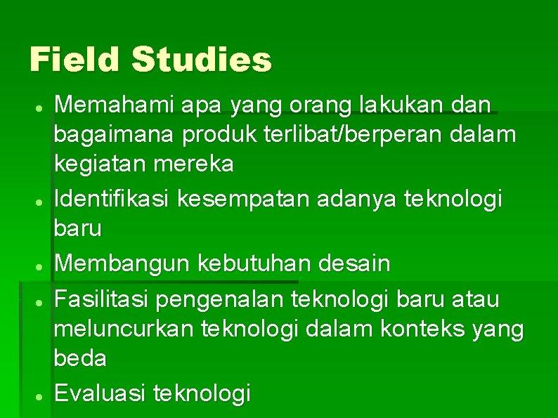 Field Studies Memahami apa yang orang lakukan dan bagaimana produk terlibat/berperan dalam kegiatan mereka