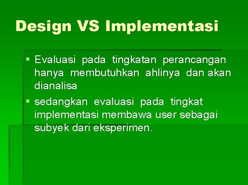 Design VS Implementasi § Evaluasi pada tingkatan perancangan hanya membutuhkan ahlinya dan akan dianalisa