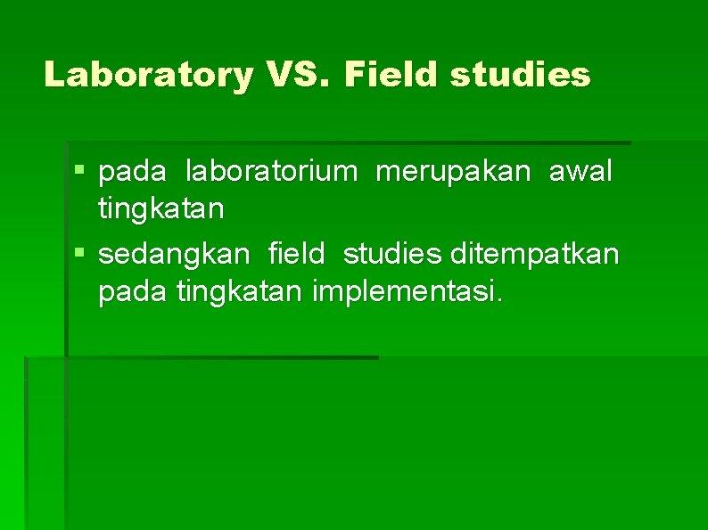 Laboratory VS. Field studies § pada laboratorium merupakan awal tingkatan § sedangkan field studies