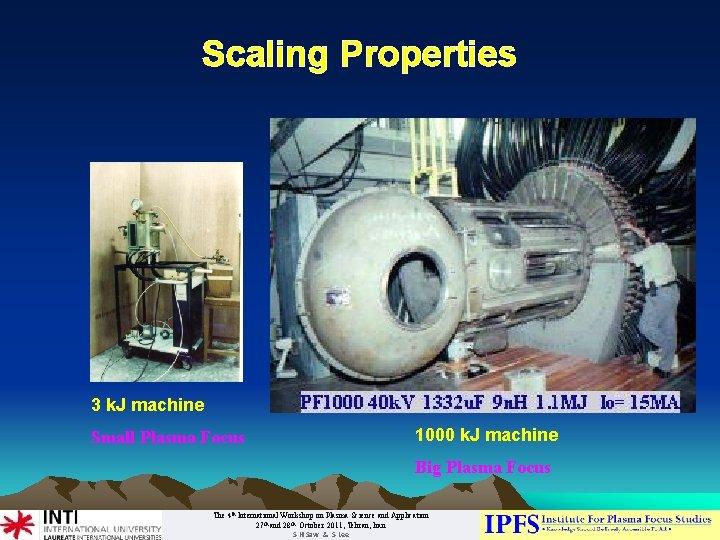 Scaling Properties 3 k. J machine Small Plasma Focus 1000 k. J machine Big
