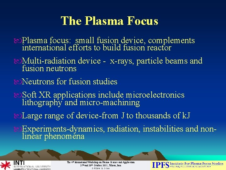 The Plasma Focus Plasma focus: small fusion device, complements international efforts to build fusion