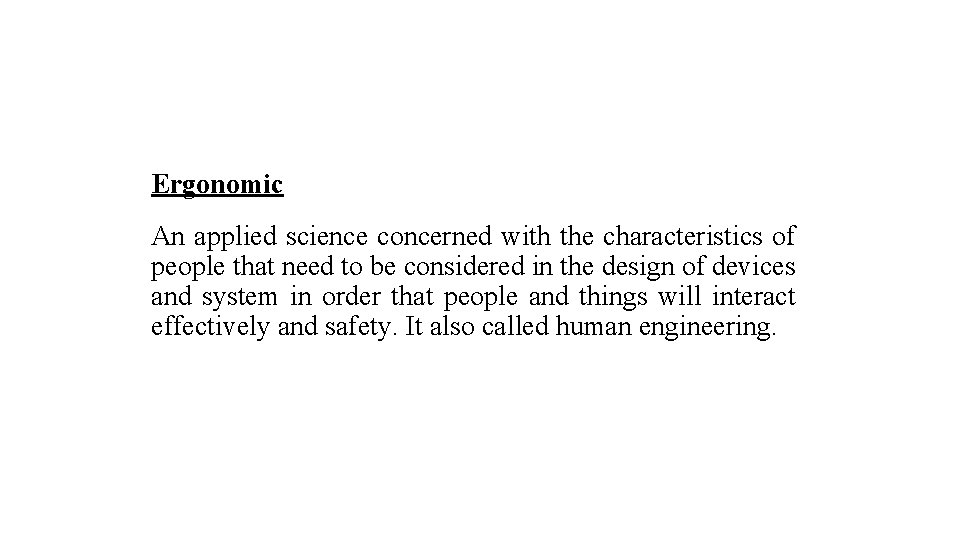 Ergonomic An applied science concerned with the characteristics of people that need to be