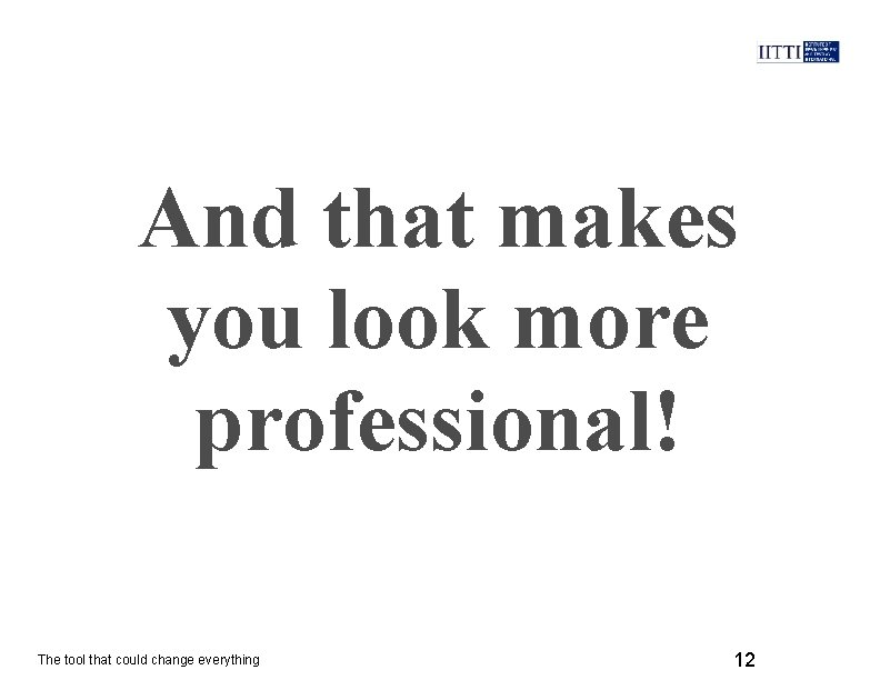 And that makes you look more professional! The tool that could change everything 12