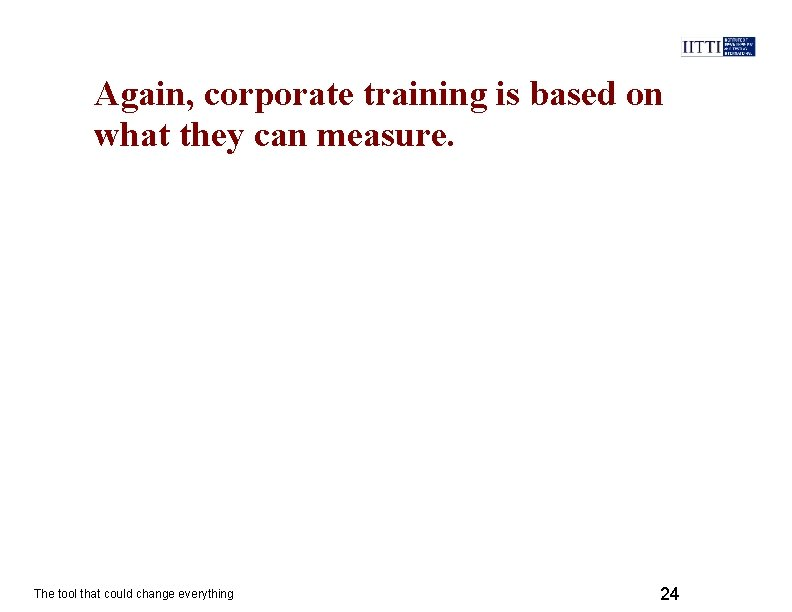 Again, corporate training is based on what they can measure. The tool that could