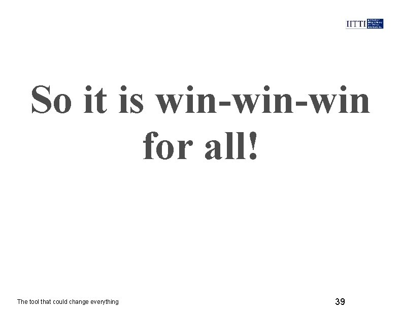 So it is win-win for all! The tool that could change everything 39
