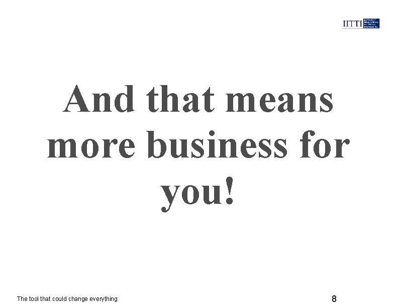 And that means more business for you! The tool that could change everything 8