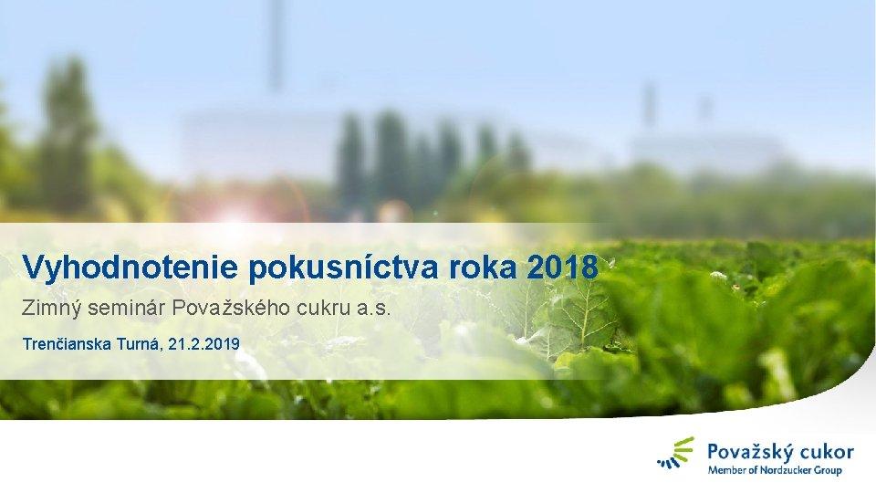 Vyhodnotenie pokusníctva roka 2018 Zimný seminár Považského cukru a. s. Trenčianska Turná, 21. 2.