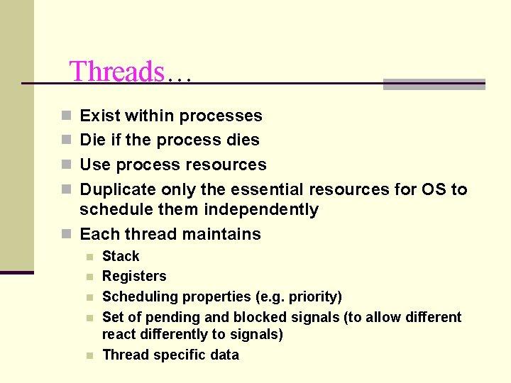 Threads… n Exist within processes n Die if the process dies n Use process