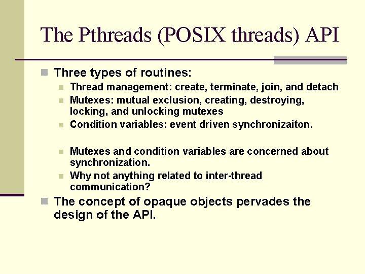 The Pthreads (POSIX threads) API n Three types of routines: n n n Thread