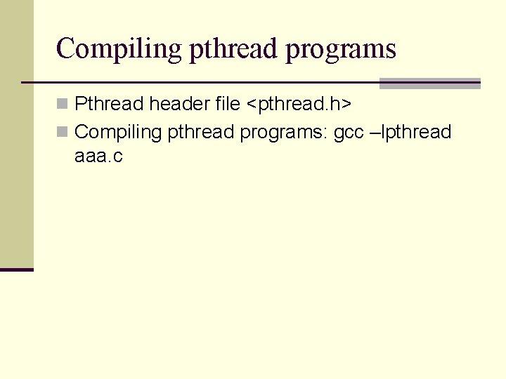 Compiling pthread programs n Pthread header file <pthread. h> n Compiling pthread programs: gcc