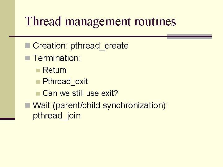 Thread management routines n Creation: pthread_create n Termination: n Return n Pthread_exit n Can