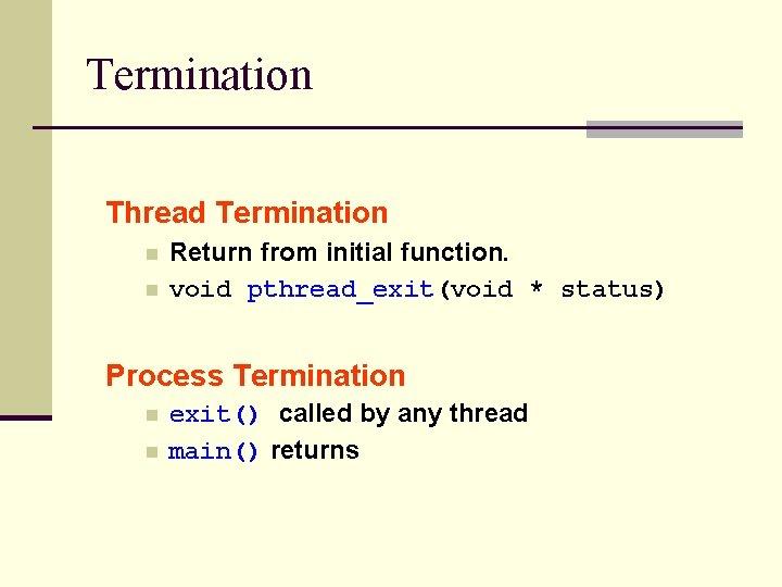 Termination Thread Termination n n Return from initial function. void pthread_exit(void * status) Process