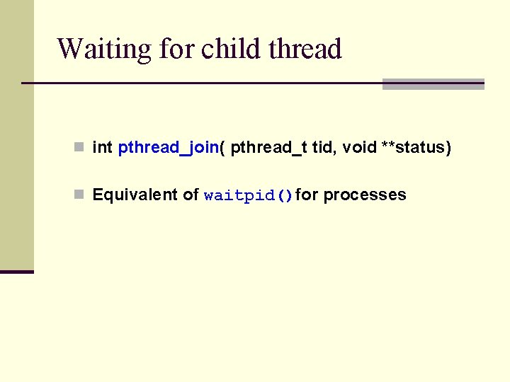 Waiting for child thread n int pthread_join( pthread_t tid, void **status) n Equivalent of