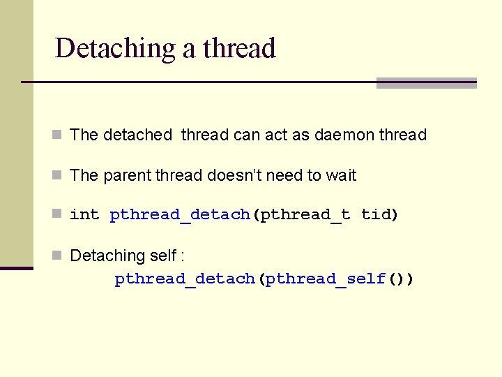 Detaching a thread n The detached thread can act as daemon thread n The