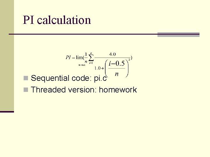 PI calculation n Sequential code: pi. c n Threaded version: homework