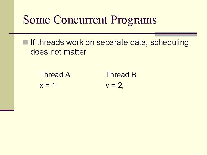 Some Concurrent Programs n If threads work on separate data, scheduling does not matter