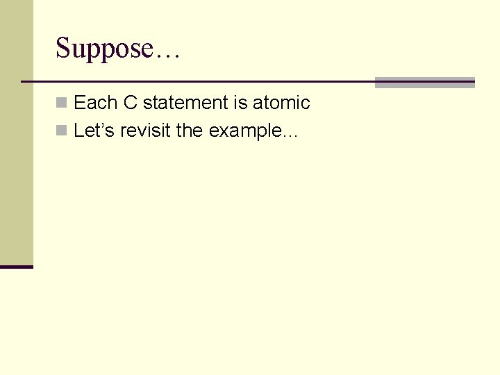 Suppose… n Each C statement is atomic n Let's revisit the example…