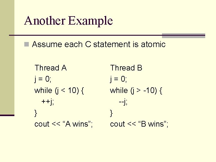 Another Example n Assume each C statement is atomic Thread A j = 0;