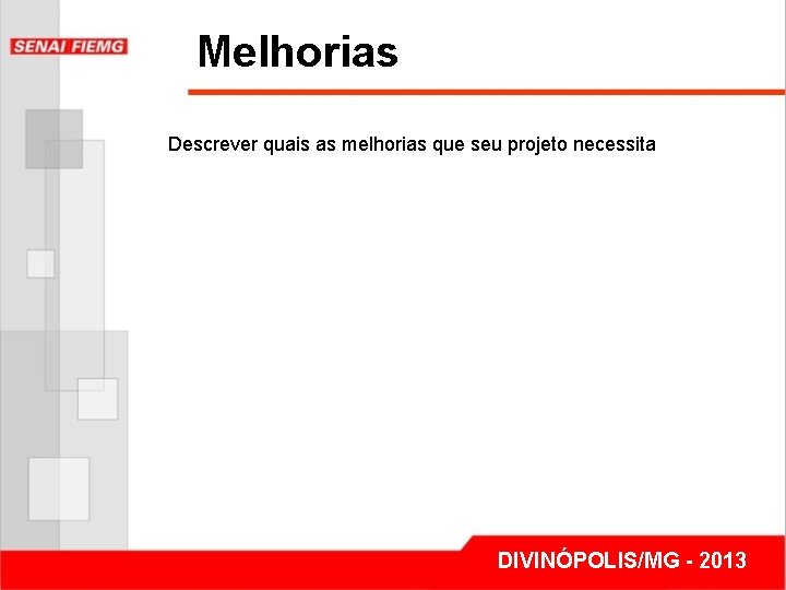 Melhorias Descrever quais as melhorias que seu projeto necessita DIVINÓPOLIS/MG - 2013