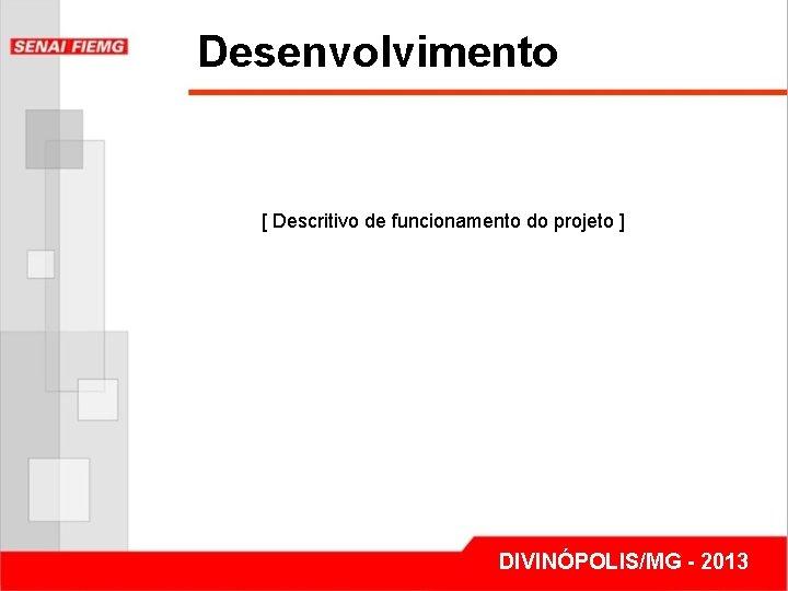 Desenvolvimento [ Descritivo de funcionamento do projeto ] DIVINÓPOLIS/MG - 2013