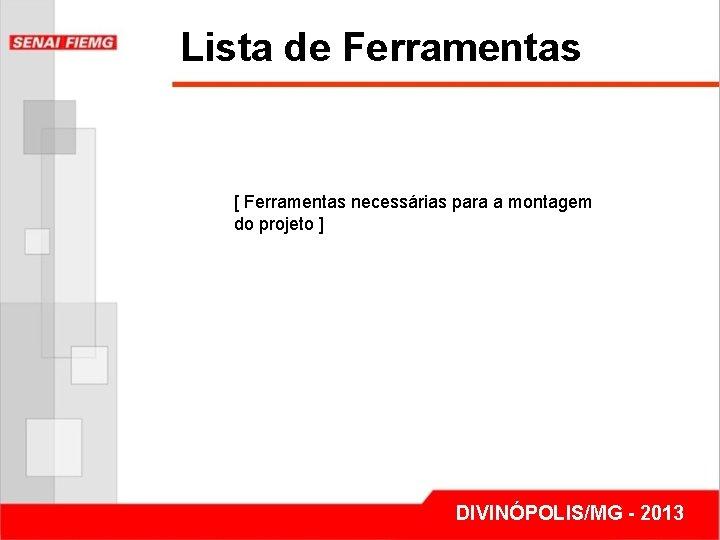 Lista de Ferramentas [ Ferramentas necessárias para a montagem do projeto ] DIVINÓPOLIS/MG -