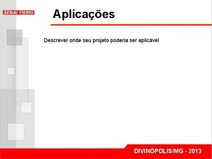 Aplicações Descrever onde seu projeto poderia ser aplicável DIVINÓPOLIS/MG - 2013