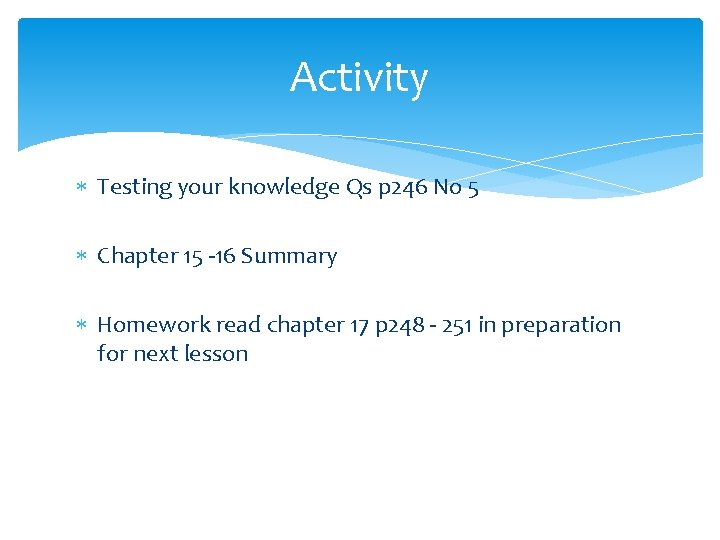 Activity Testing your knowledge Qs p 246 No 5 Chapter 15 -16 Summary Homework