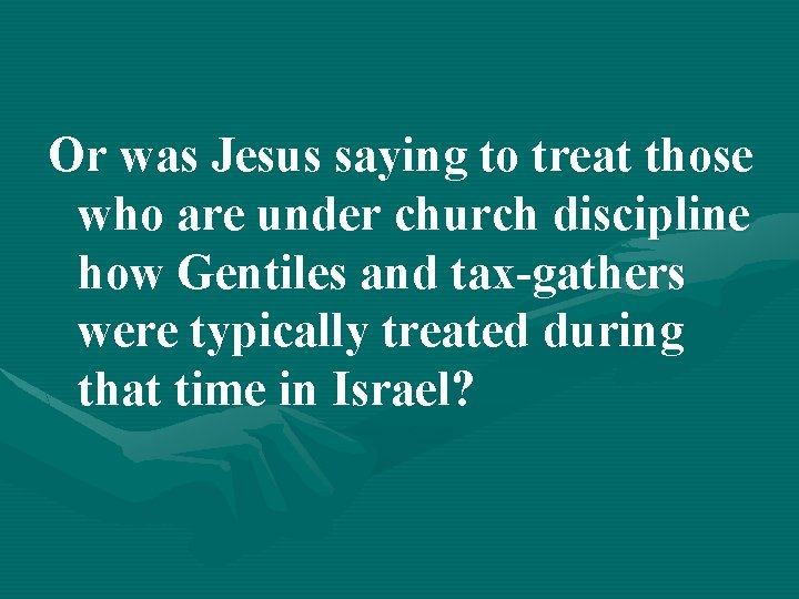 Or was Jesus saying to treat those who are under church discipline how Gentiles