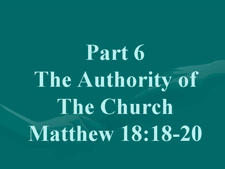 Part 6 The Authority of The Church Matthew 18: 18 -20