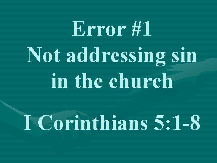 Error #1 Not addressing sin in the church I Corinthians 5: 1 -8