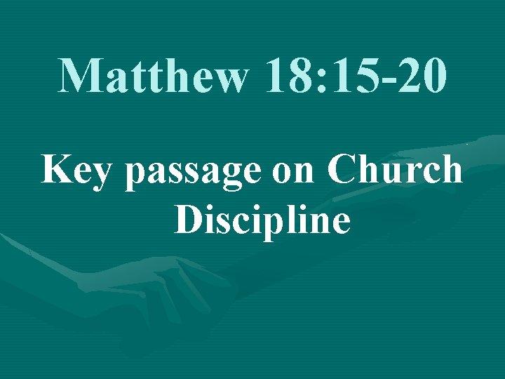 Matthew 18: 15 -20 Key passage on Church Discipline