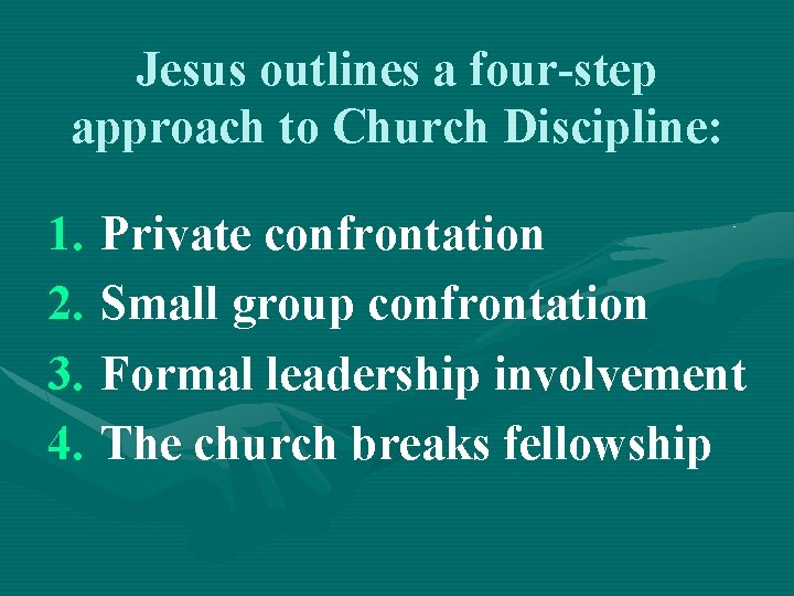 Jesus outlines a four-step approach to Church Discipline: 1. Private confrontation 2. Small group