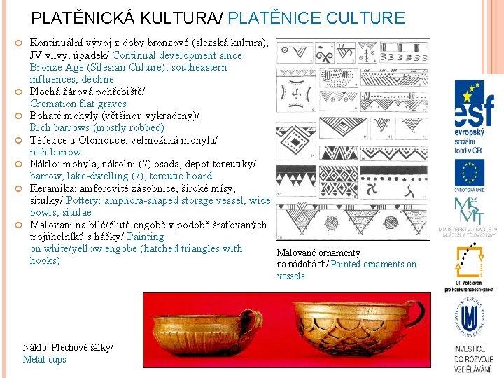 PLATĚNICKÁ KULTURA/ PLATĚNICE CULTURE Kontinuální vývoj z doby bronzové (slezská kultura), JV vlivy, úpadek/