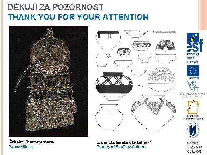DĚKUJI ZA POZORNOST THANK YOU FOR YOUR ATTENTION Želenice. Bronzová spona/ Bronze fibula Keramika