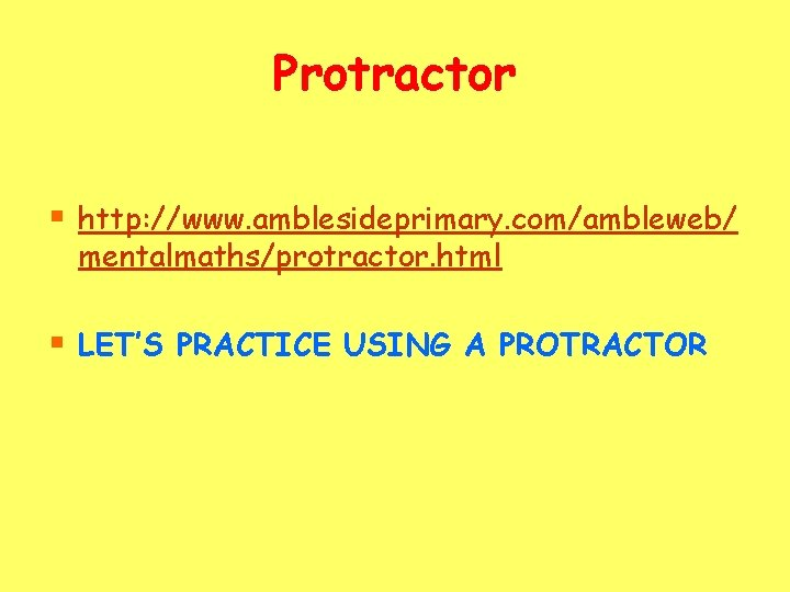 Protractor § http: //www. amblesideprimary. com/ambleweb/ mentalmaths/protractor. html § LET'S PRACTICE USING A PROTRACTOR