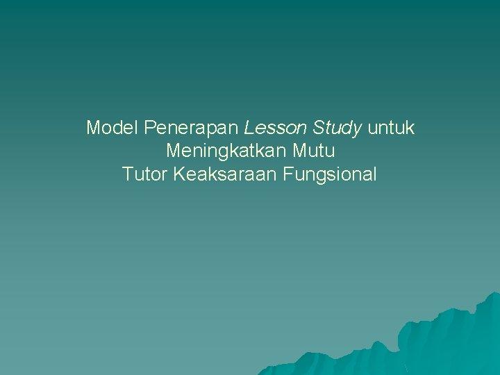 Model Penerapan Lesson Study untuk Meningkatkan Mutu Tutor Keaksaraan Fungsional