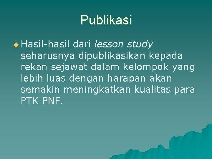 Publikasi u Hasil-hasil dari lesson study seharusnya dipublikasikan kepada rekan sejawat dalam kelompok yang
