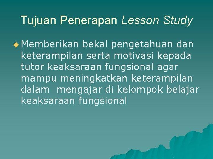 Tujuan Penerapan Lesson Study u Memberikan bekal pengetahuan dan keterampilan serta motivasi kepada tutor