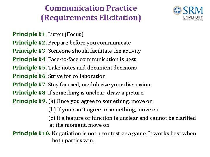 Communication Practice (Requirements Elicitation) Principle #1. Listen (Focus) Principle #2. Prepare before you communicate