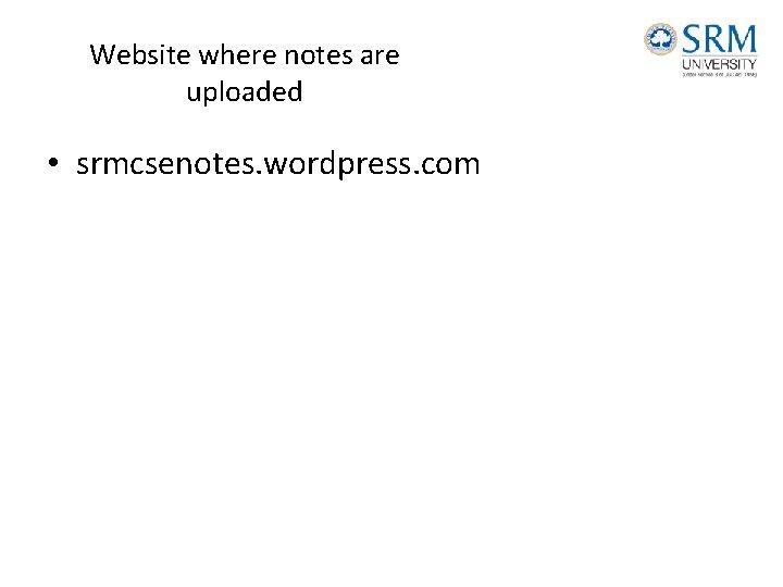 Website where notes are uploaded • srmcsenotes. wordpress. com