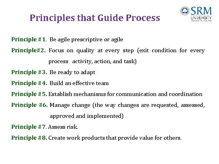 Principles that Guide Process Principle #1. Be agile prescriptive or agile Principle#2. Focus on